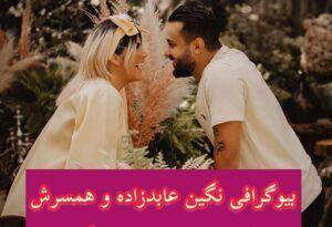 نگین عابدزاده کیست؟ | تصاویر خصوصی نگین عابدزاده بهمراه همسرش