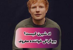 اد شیرن Ed Sheeran کیست ؟ | بیوگرافی خواننده معروف آمریکایی و ماجرای خیانت به همسرش